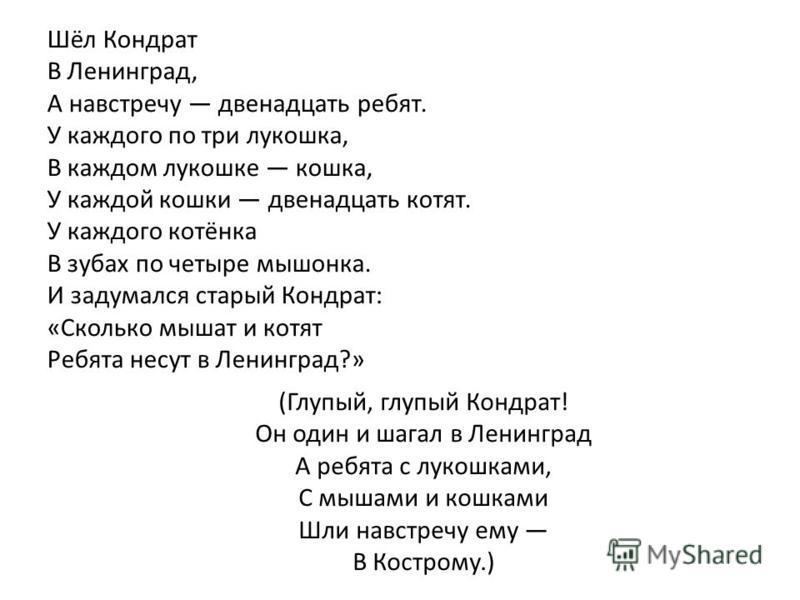 Шёл Кондрат В Ленинград, А навстречу двенадцать ребят. У каждого по три лукошка, В каждом лукошке кошка, У каждой кошки двенадцать котят. У каждого котёнка В зубах по четыре мышонка. И задумался старый Кондрат: «Сколько мышат и котят Ребята несут в Л