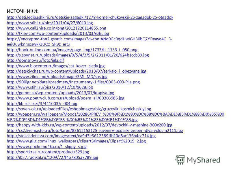ИСТОЧНИКИ: http://deti.ledibashkirii.ru/detskie-zagadki/1278-kornej-chukovskij-25-zagadok-25-otgadok http://www.stihi.ru/pics/2011/04/27/8010. jpg http://www.call2hire.co.in/png/20121220114855. png http://tkiev.com/wp-content/uploads/2013/03/ezhi.jpg