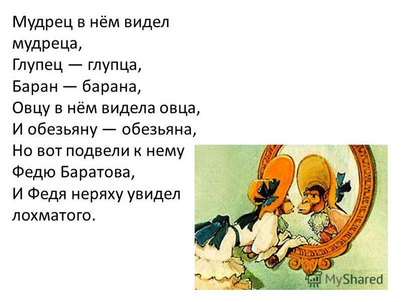Мудрец в нём видел мудреца, Глупец глупца, Баран барана, Овцу в нём видела овца, И обезьяну обезьяна, Но вот подвели к нему Федю Баратова, И Федя неряху увидел лохматого.