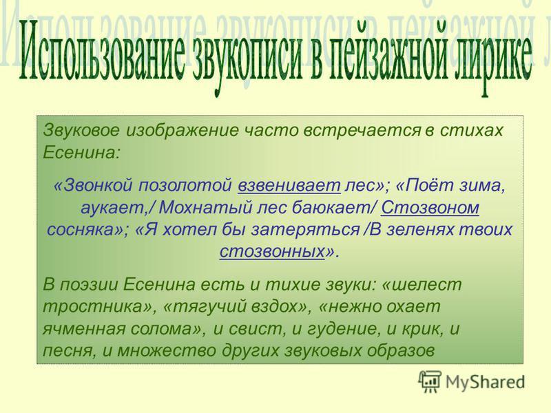 Звуковое изображение часто встречается в стихах Есенина: «Звонкой позолотой взвешивает лес»; «Поёт зима, аукает,/ Мохнатый лес баюкает/ Стозвоном сосняка»; «Я хотел бы затеряться /В зеленях твоих стозвонных». В поэзии Есенина есть и тихие звуки: «шел