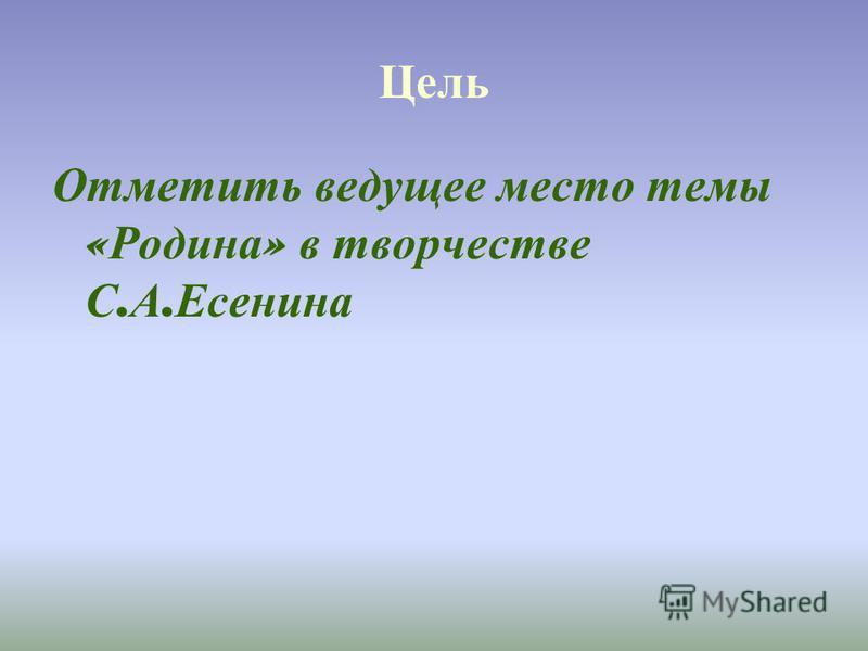 Цель Отметить ведущее место темы « Родина » в творчестве С. А. Есенина