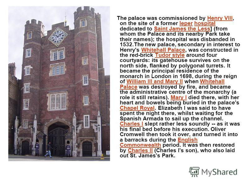 The palace was commissioned by Henry VIII, on the site of a former leper hospital dedicated to Saint James the Less] (from whom the Palace and its nearby Park take their names); the hospital was disbanded in 1532.The new palace, secondary in interest