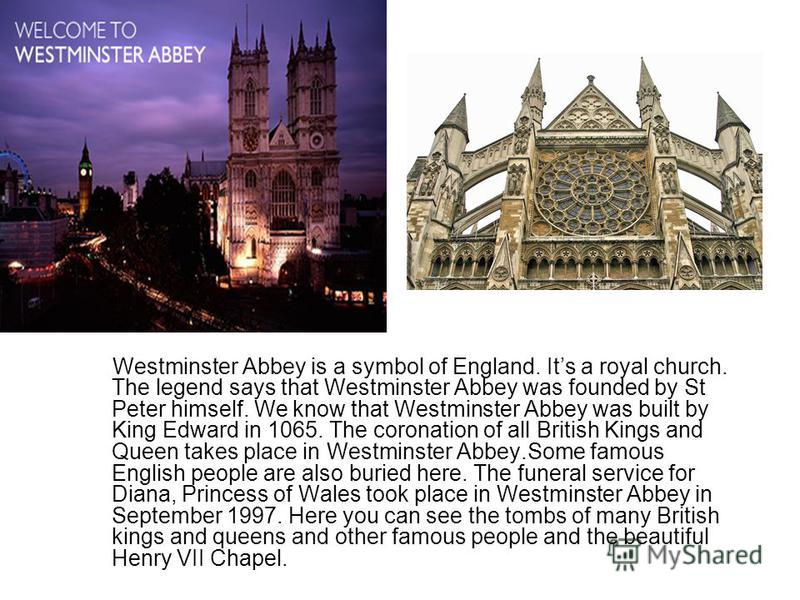 Westminster Abbey is a symbol of England. Its a royal church. The legend says that Westminster Abbey was founded by St Peter himself. We know that Westminster Abbey was built by King Edward in 1065. The coronation of all British Kings and Queen takes