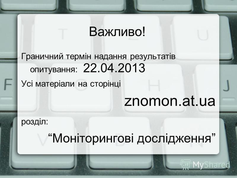 Важливо! Граничний термін надання результатів опитування: 22.04.2013 Усі матеріали на сторінці znomon.at.ua розділ: Моніторингові дослідження