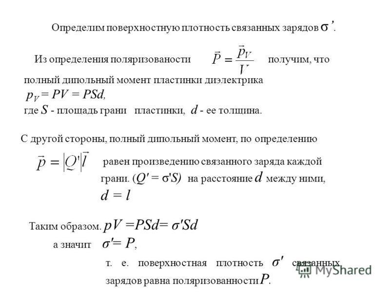 Определим поверхностную плотность связанных зарядов σ. полный дипольный момент пластинки диэлектрика p V = PV = PSd, где S - площадь грани пластинки, d - ее толщина. Таким образом. pV =PSd= σ'Sd а значит σ'= Р, т. е. поверхностная плотность σ' связан