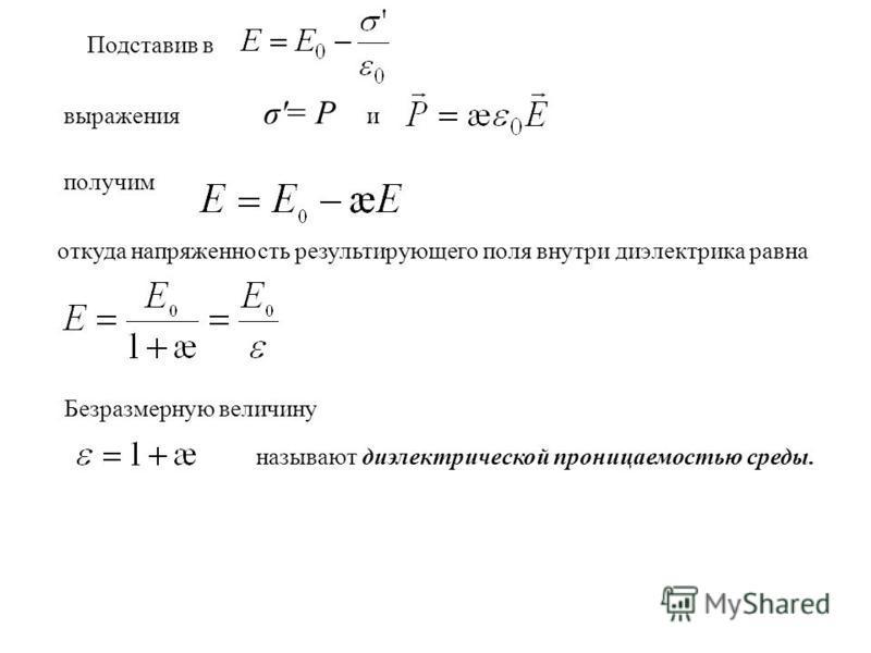 Подставив в выражения σ'= Р и получим откуда напряженность результирующего поля внутри диэлектрика равна Безразмерную величину называют диэлектрической проницаемостью среды.