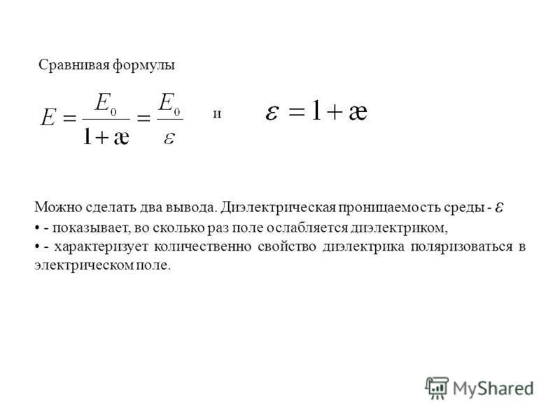 и Можно сделать два вывода. Диэлектрическая проницаемость среды - ε - показывает, во сколько раз поле ослабляется диэлектриком, - характеризует количественно свойство диэлектрика поляризоваться в электрическом поле. Сравнивая формулы