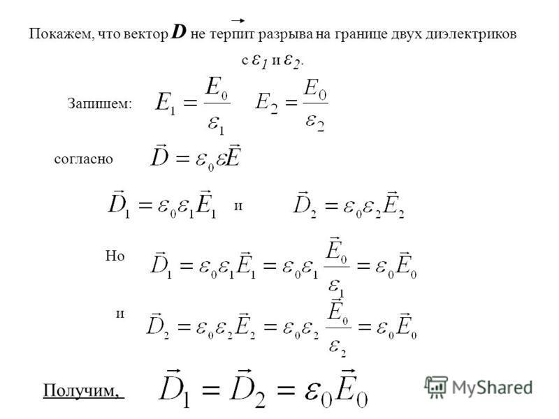 Запишем: и Но и согласно Покажем, что вектор D не терпит разрыва на границе двух диэлектриков с ε 1 и ε 2. Получим,