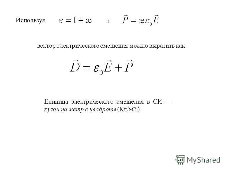 Используя, и вектор электрического смещения можно выразить как Единица электрического смещения в СИ кулон на метр в квадрате (Кл/м 2 : ).