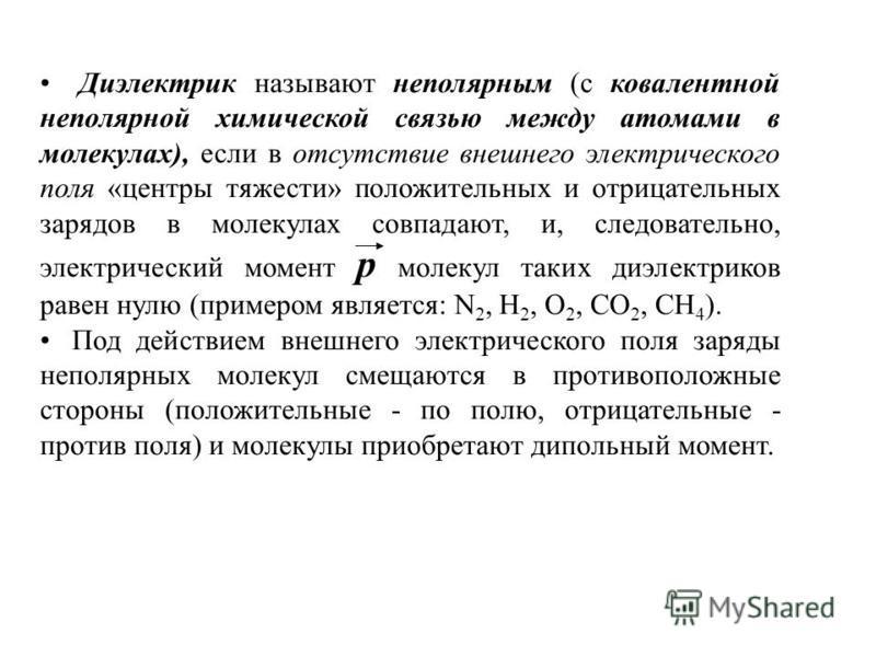 Диэлектрик называют неполярным (с ковалентной неполярной химической связью между атомами в молекулах), если в отсутствие внешнего электрического поля «центры тяжести» положительных и отрицательных зарядов в молекулах совпадают, и, следовательно, элек