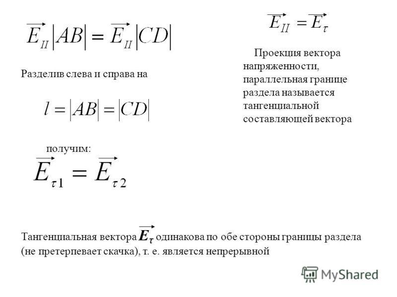 Проекция вектора напряженности, параллельная границе раздела называется тангенциальной составляющей вектора Разделив слева и справа на получим: Тангенциальная вектора Е τ одинакова по обе стороны границы раздела (не претерпевает скачка), т. е. являет