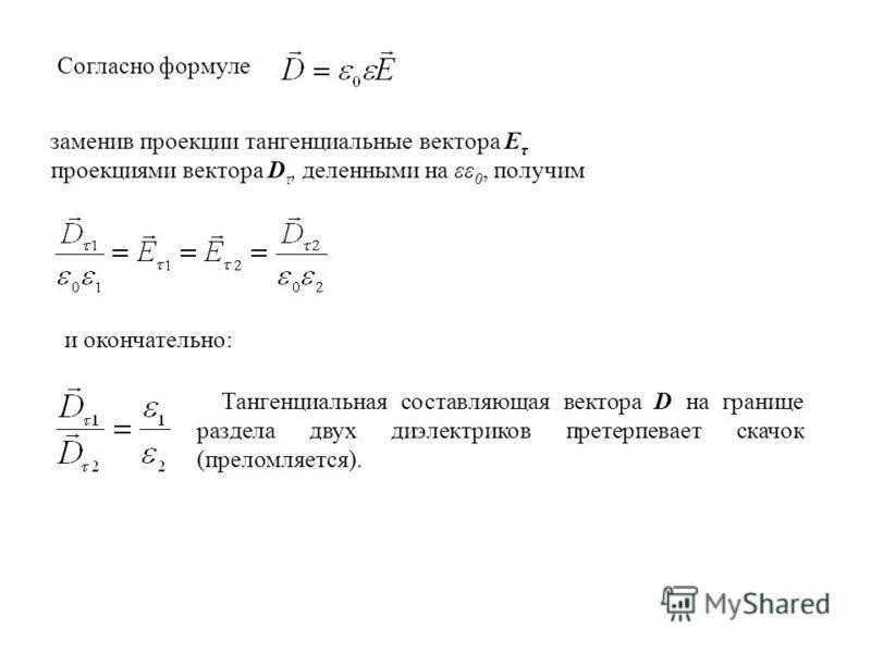 Согласно формуле заменив проекции тангенциальные вектора Е τ проекциями вектора D τ, деленными на εε 0, получим и окончательно: Тангенциальная составляющая вектора D на границе раздела двух диэлектриков претерпевает скачок (преломляется).