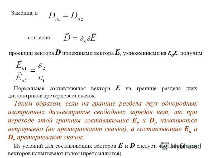 Заменив, в согласно проекции вектора D проекциями вектора Е, умноженными на ε о ε, получим Нормальная составляющая вектора Е на границе раздела двух диэлектриков претерпевает скачок. Таким образом, если на границе раздела двух однородных изотропных д