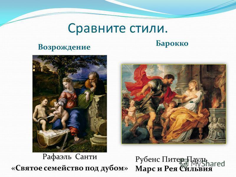 Сравните стили. Возрождение Барокко Рубенс Питер Пауль Марс и Рея Сильвия Рафаэль Санти «Святое семейство под дубом»