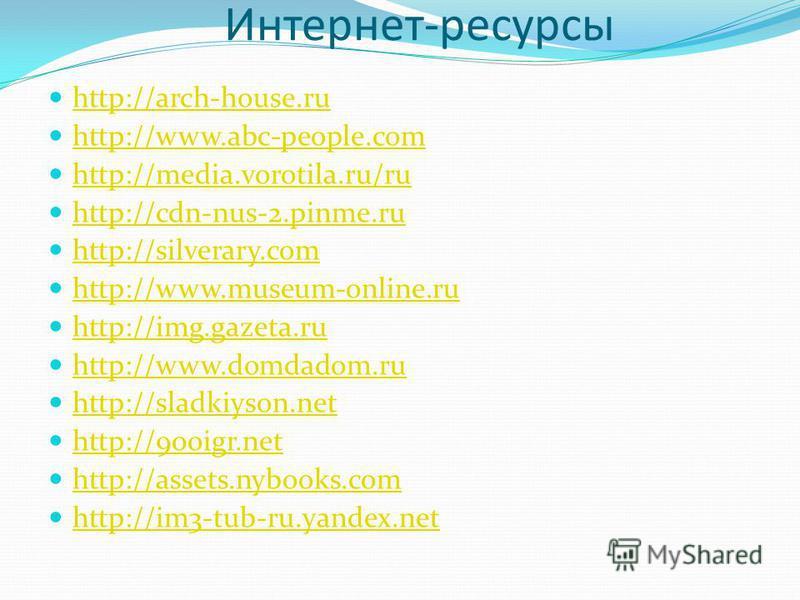 Интернет-ресурсы http://arch-house.ru http://www.abc-people.com http://media.vorotila.ru/ru http://cdn-nus-2.pinme.ru http://silverary.com http://www.museum-online.ru http://img.gazeta.ru http://www.domdadom.ru http://sladkiyson.net http://900igr.net