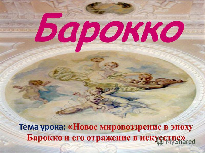 Барокко Тема урока: « Новое мировоззрение в эпоху Барокко и его отражение в искусстве »
