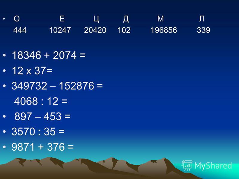 О Е Ц Д М Л 444 10247 20420 102 196856 339 18346 + 2074 = 12 х 37= 349732 – 152876 = 4068 : 12 = 897 – 453 = 3570 : 35 = 9871 + 376 =