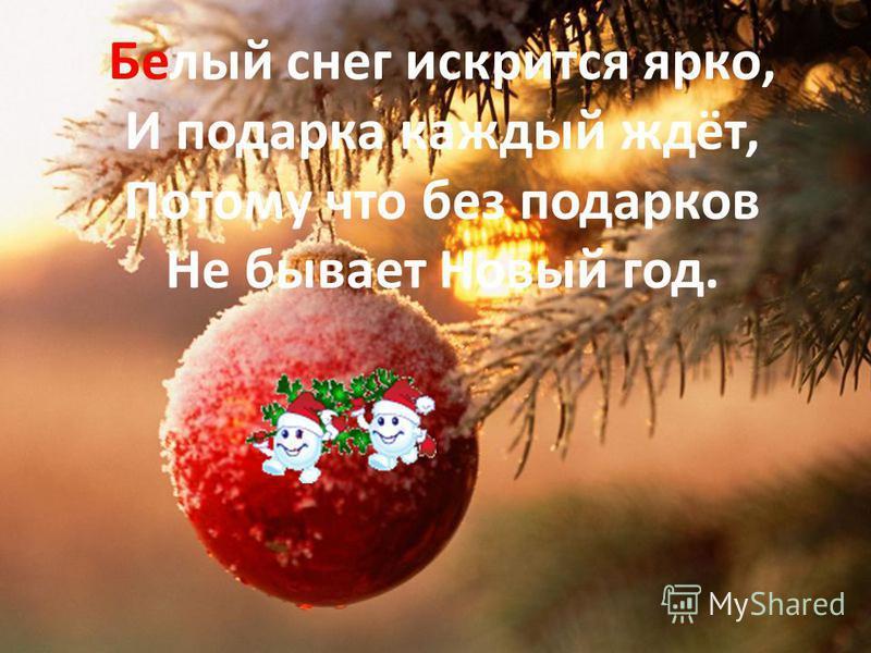 Белый снег искрится ярко, И подарка каждый ждёт, Потому что без подарков Не бывает Новый год.