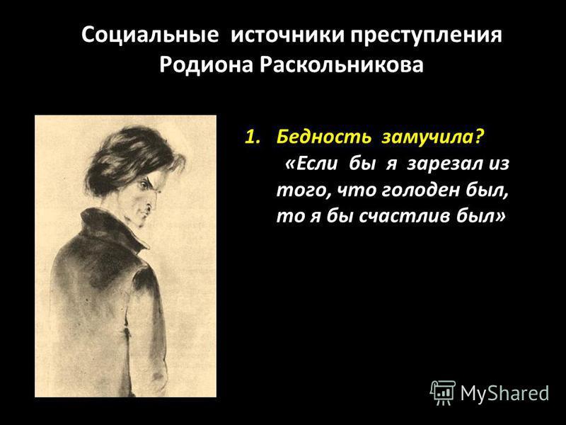 Социальные источники преступления Родиона Раскольникова 1. Бедность замучила? «Если бы я зарезал из того, что голоден был, то я бы счастлив был»