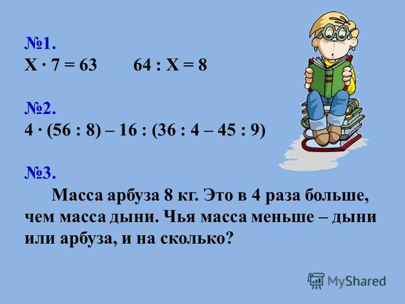 1. Х 7 = 63 64 : Х = 8 2. 4 (56 : 8) – 16 : (36 : 4 – 45 : 9) 3. Масса арбуза 8 кг. Это в 4 раза больше, чем масса дыни. Чья масса меньше – дыни или арбуза, и на сколько?