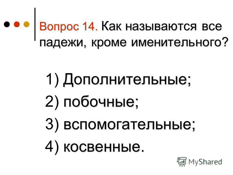 Вопрос 14. Как называются все падежи, кроме именительного? Дополнительные; 1) Дополнительные; побочные; 2) побочные; вспомогательные; 3) вспомогательные; косвенные. 4) косвенные.