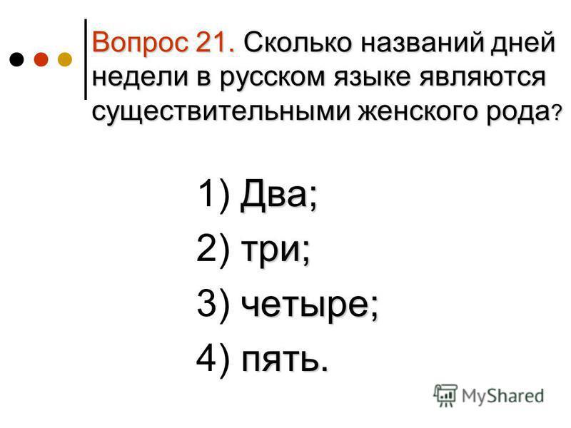 Вопрос 21. Сколько названий дней недели в русском языке являются существительными женского рода ? Два; 1) Два; три; 2) три; четыре; 3) четыре; пять. 4) пять.