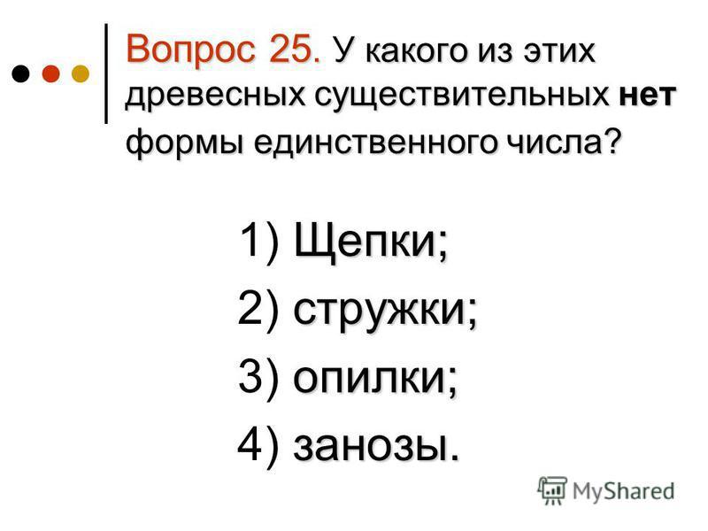 Вопрос 25. У какого из этих древесных существительных нет формы единственного числа? Щепки; 1) Щепки; стружки; 2) стружки; опилки; 3) опилки; занозы. 4) занозы.