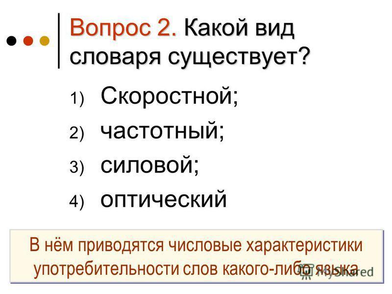 Вопрос 2. Какой вид словаря существует? 1) Скоростной; 2) частотный; 3) силовой; 4) оптический В нём приводятся числовые характеристики употребительности слов какого-либо языка
