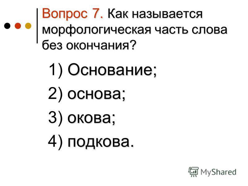 Вопрос 7. Как называется морфологическая часть слова без окончания? Основание; 1) Основание; основа; 2) основа; какова; 3) какова; подкова. 4) подкова.