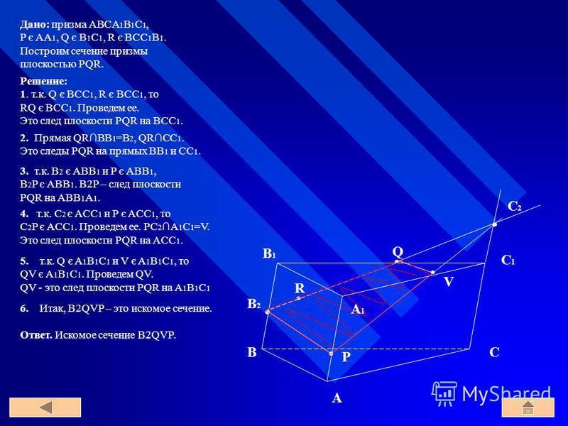 B A C C1C1 A1A1 B1B1 Q R P C2C2 B2B2 V 5. т.к. Q є A 1 B 1 С 1 и V є A 1 B 1 С 1, то QV є A 1 B 1 С 1. Проведем QV. QV - это след плоскости PQR на A 1 B 1 C 1 Решение: 1. т.к. Q є BCC 1, R є BCC 1, то RQ є BCC 1. Проведем ее. Это след плоскости PQR н