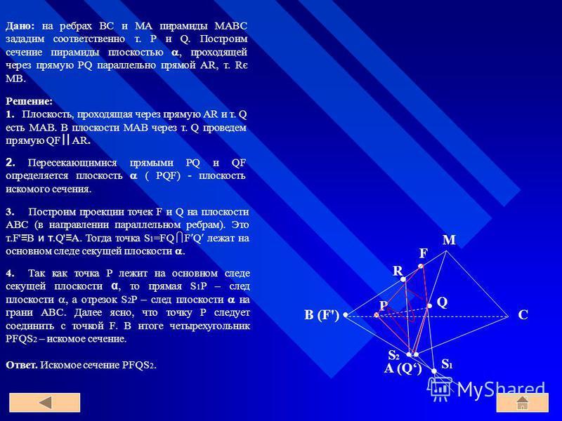 Дано: на ребрах BC и MA пирамиды MABC зададим соответственно т. P и Q. Построим сечение пирамиды плоскостью, проходящей через прямую PQ параллельно прямой AR, т. Rє MB. A B C M P R Q F (F') (Q) S1S1 S2S2 Решение: 1. Плоскость, проходящая через прямую