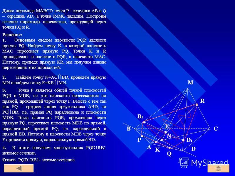 Дано: пирамида MABCD точки P - середина AB и Q – середина AD, а точка RєMC зададим. Построим сечение пирамиды плоскостью, проходящей через точки P,Q и R. 3. Точка F является общей точкой плоскостей PQR и MDB, т.е. эти плоскости пересекаются по прямой