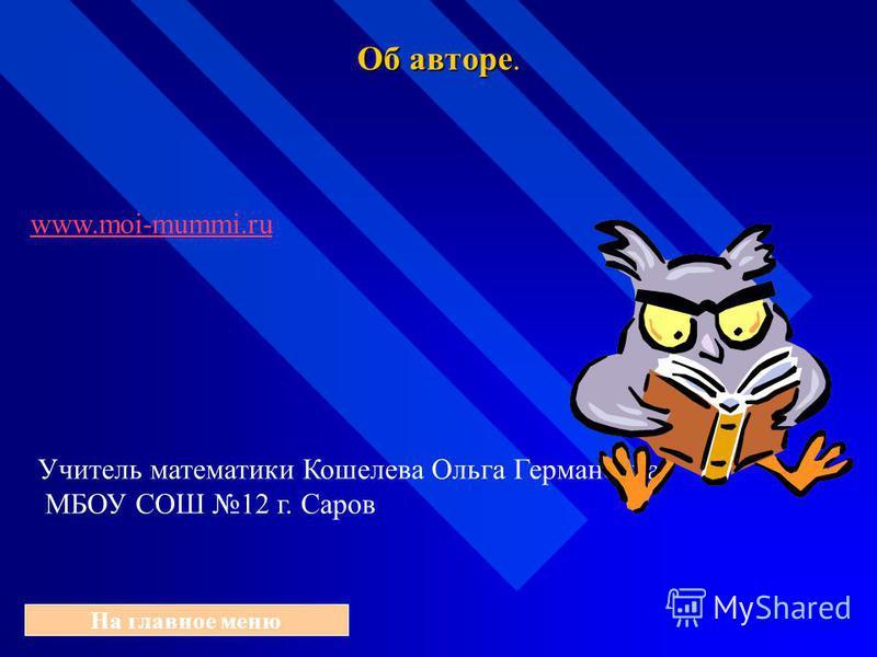 Об авторе. На главное меню www.moi-mummi.ru Учитель математики Кошелева Ольга Германовна МБОУ СОШ 12 г. Саров