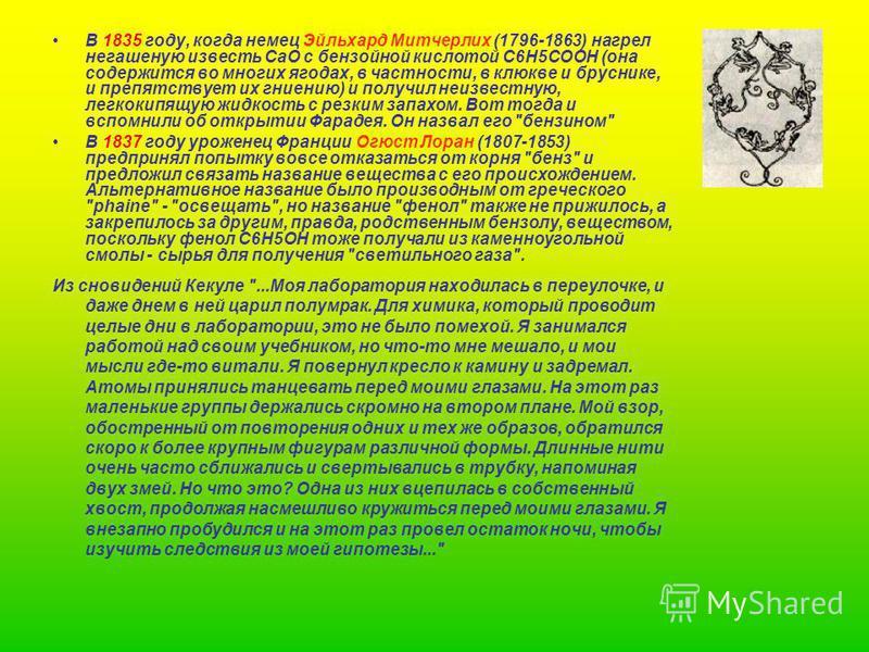 В 1835 году, когда немец Эйльхард Митчерлих (1796-1863) нагрел негашеную известь CaO с бенсойной кислотой C6H5COOH (она содержится во многих ягодах, в частности, в клюкве и бруснике, и препятствует их гниению) и получил неизвестную, легкокипящую жидк