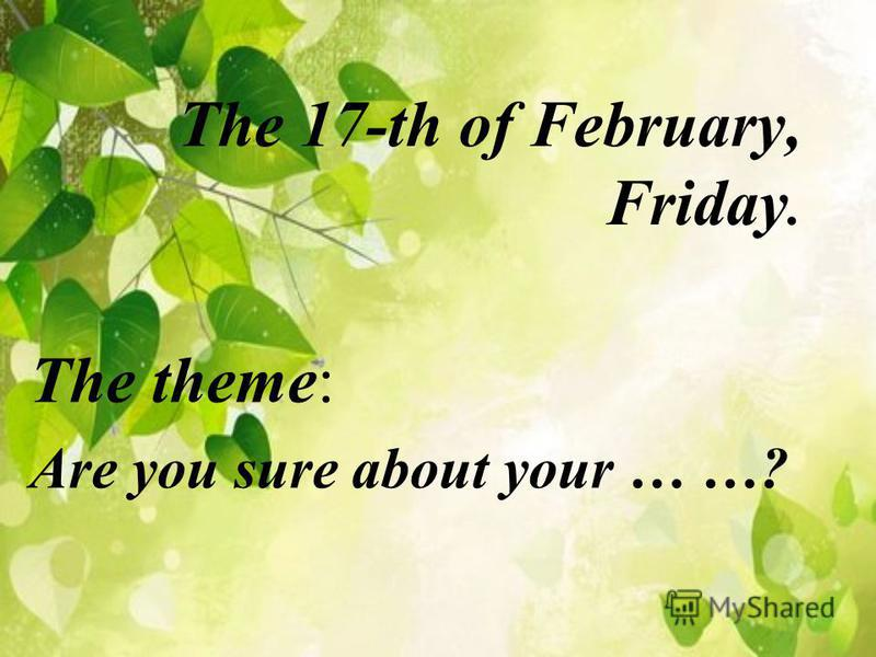 The 17-th of February, Friday. The theme: Are you sure about your … …?