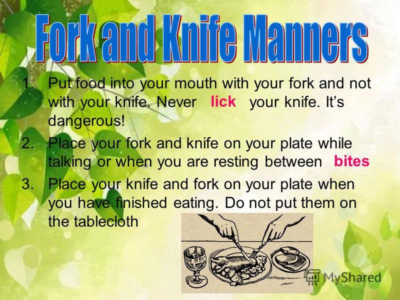 1.Put food into your mouth with your fork and not with your knife. Never your knife. Its dangerous! 2.Place your fork and knife on your plate while talking or when you are resting between 3.Place your knife and fork on your plate when you have finish