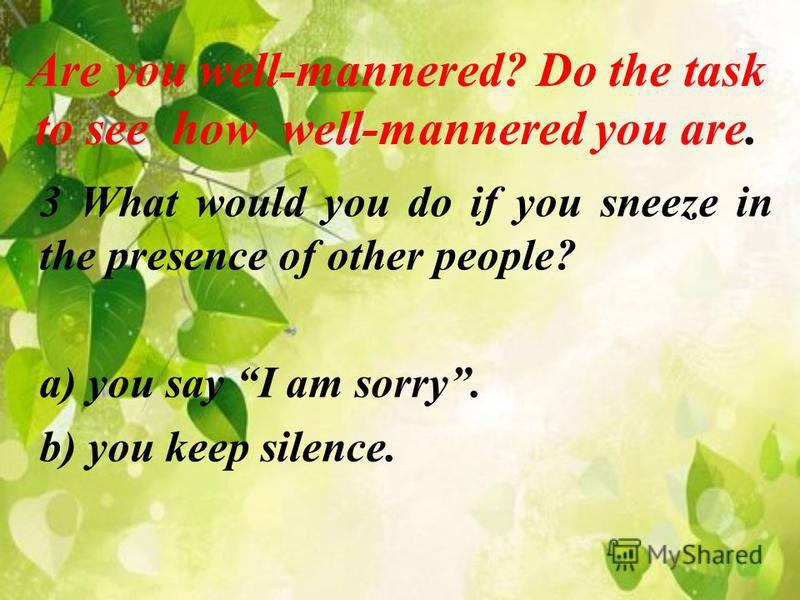 Are you well-mannered? Do the task to see how well-mannered you are. 3 What would you do if you sneeze in the presence of other people? a) you say I am sorry. b) you keep silence.