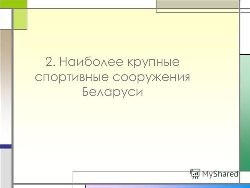 2. Наиболее крупные спортивные сооружения Беларуси
