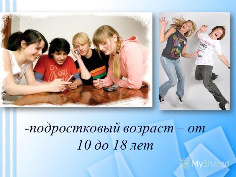 -подростковый возраст – от 10 до 18 лет