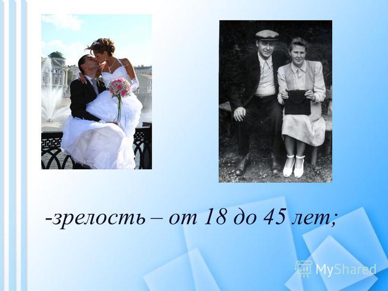 -зрелость – от 18 до 45 лет;