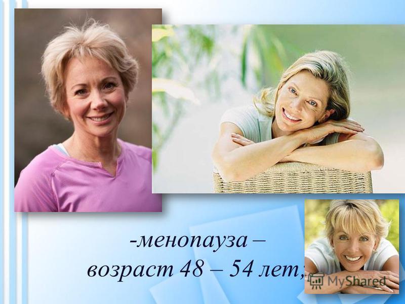 -менопауза – возраст 48 – 54 лет;