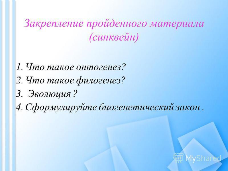 Закрепление пройденного материала (синквейн) 1. Что такое онтогенез? 2. Что такое филогенез? 3. Эволюция ? 4. Сформулируйте биогенетический закон.