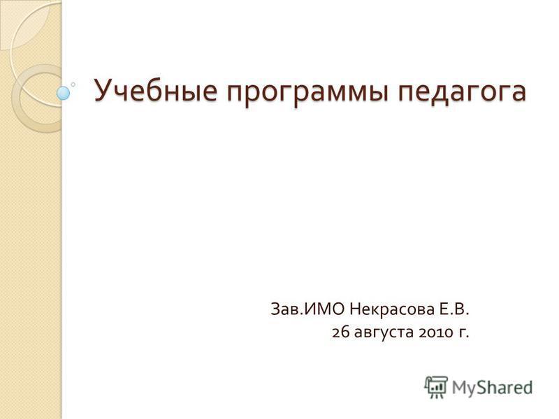 Учебные программы педагога Зав. ИМО Некрасова Е. В. 26 августа 2010 г.