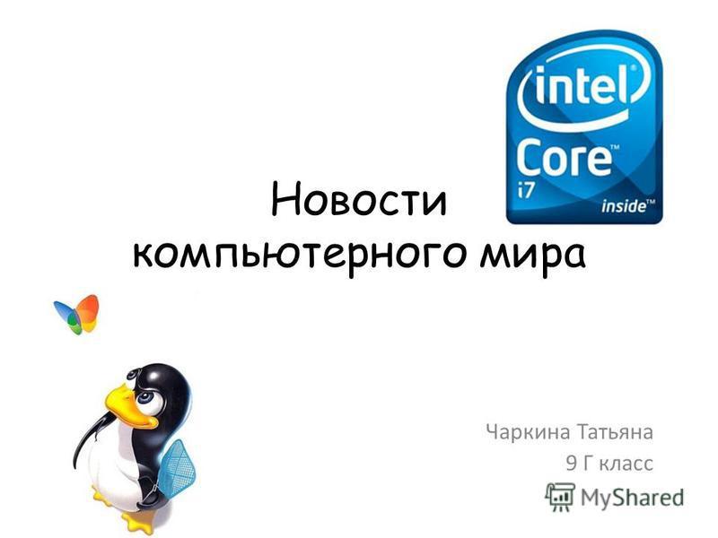 Новости компьютерного мира Чаркина Татьяна 9 Г класс