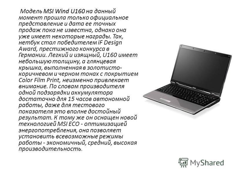 MSI Wind U160 Модель MSI Wind U160 на данный момент прошла только официальное представление и дата ее точных продаж пока не известна, однако она уже имеет некоторые награды. Так, нетбук стал победителем iF Design Award, престижного конкурса в Германи