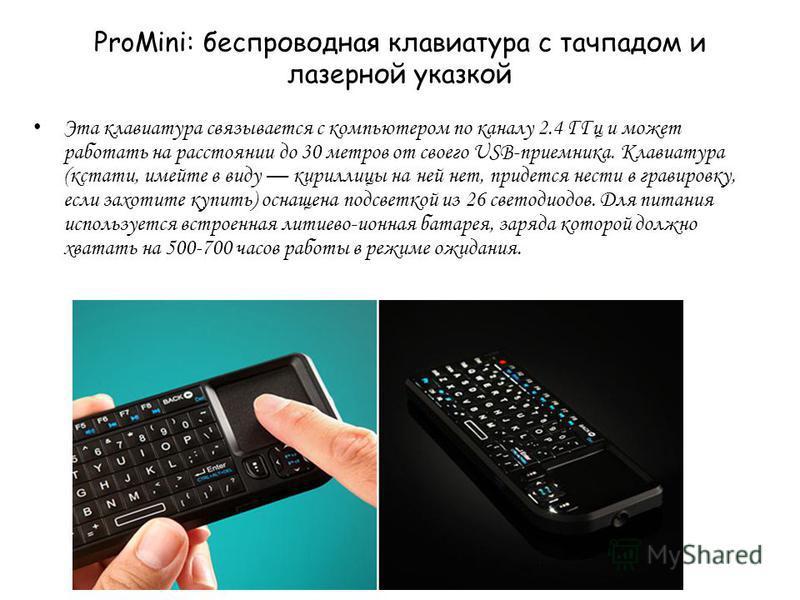 ProMini: беспроводная клавиатура с тачпадом и лазерной указкой Эта клавиатура связывается с компьютером по каналу 2.4 ГГц и может работать на расстоянии до 30 метров от своего USB-приемника. Клавиатура (кстати, имейте в виду кириллицы на ней нет, при