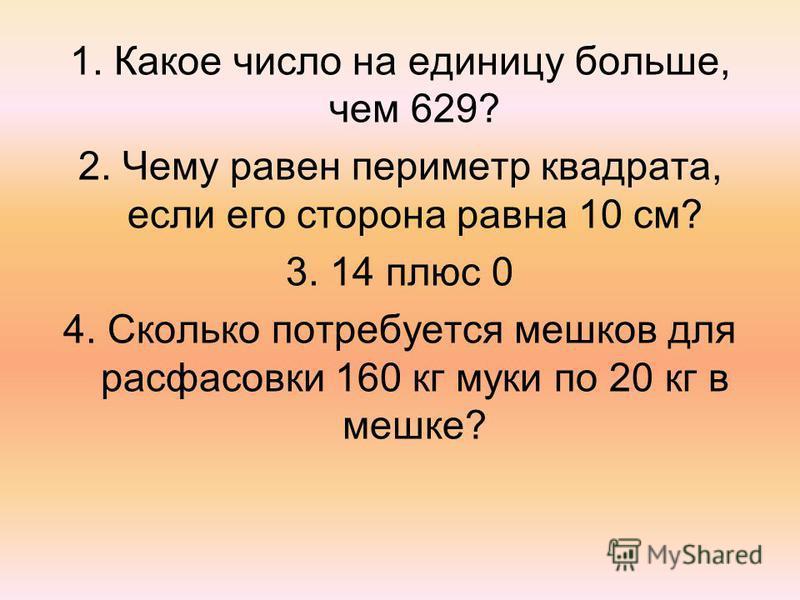 1. Какое число на единицу больше, чем 629? 2. Чему равен периметр квадрата, если его сторона равна 10 см? 3. 14 плюс 0 4. Сколько потребуется мешков для расфасовки 160 кг муки по 20 кг в мешке?