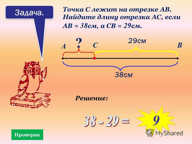 Задача. Точка С лежит на отрезке АВ. Найдите длину отрезка АС, если АВ = 38 см, а СВ = 29 см. А ВС 38 см 29 см ? Проверка Решение: 9