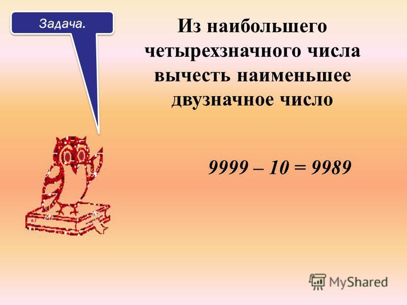 Задача. Из наибольшего четырехзначного числа вычесть наименьшее двузначное число 9999 – 10 = 9989