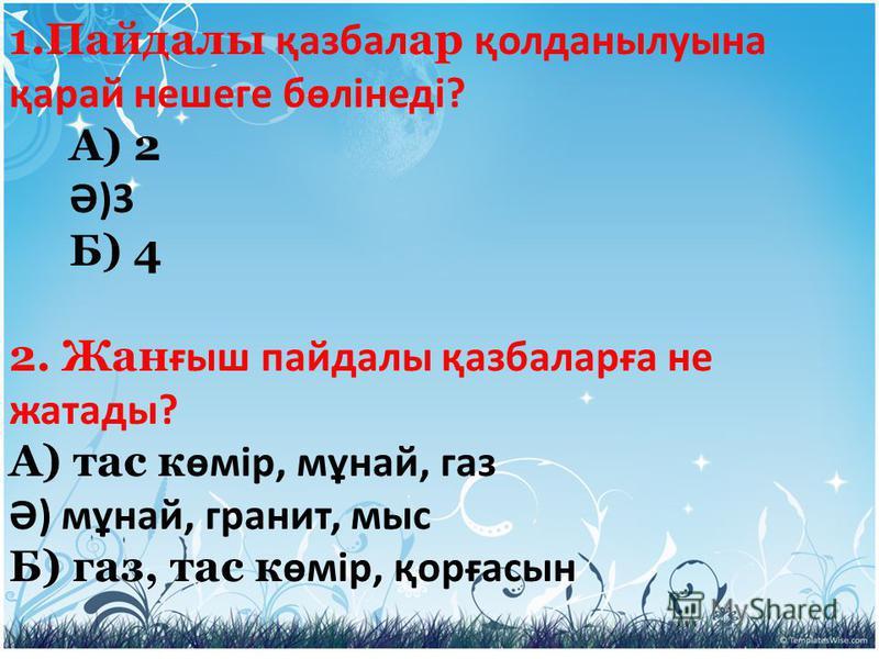 1.Пайдалы қазбал ар қолданылуына қарай нешеге бөлінеді? А) 2 Ә)3 Б) 4 2. Жан ғыш пайдалы қазбаларға не жатады? А) тас к өмір, мұнай, газ Ә) мұнай, гранит, мыс Б) газ, тас к өмір, қорғасын